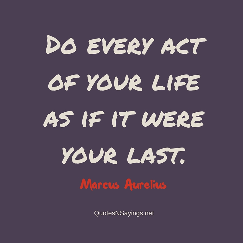 Do every act of your life as if it were your last ~ Marcus Aurelius short life quote