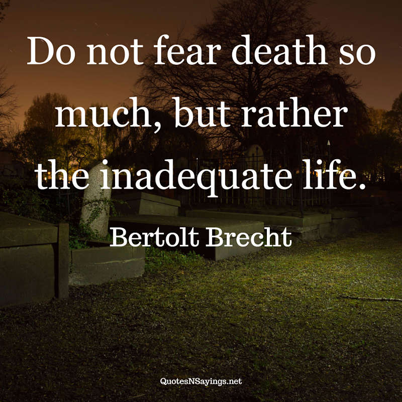 Do not fear death so much, but rather the inadequate life. - Bertolt Brecht quote