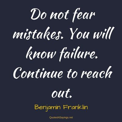 Benjamin Franklin – Do not fear mistakes …
