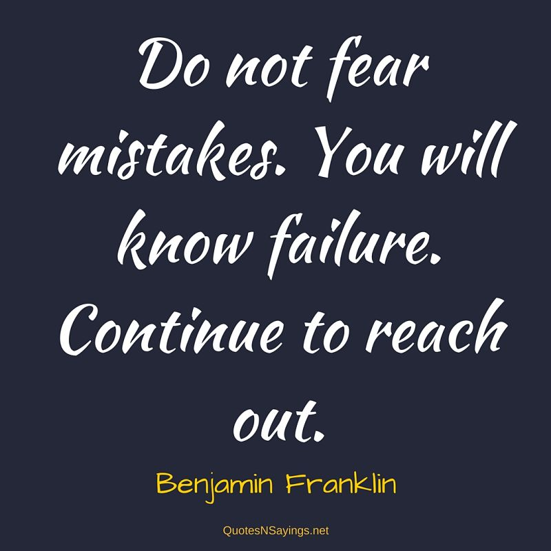 Do not fear mistakes. You will know failure. Continue to reach out. - Benjamin Franklin quote