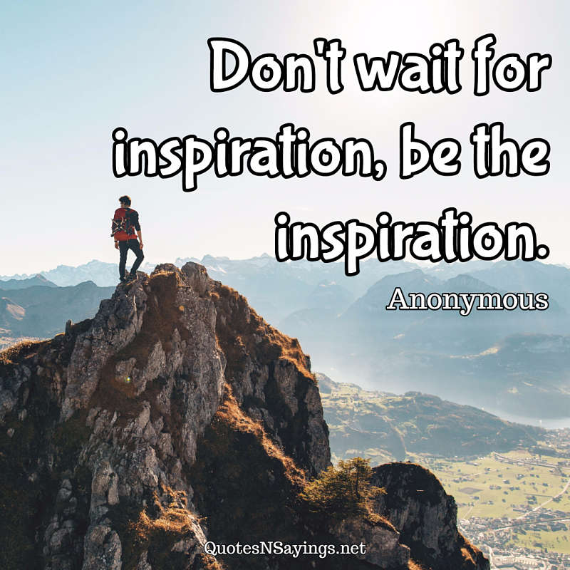 Don't wait for inspiration, be the inspiration. - Anonymous quote