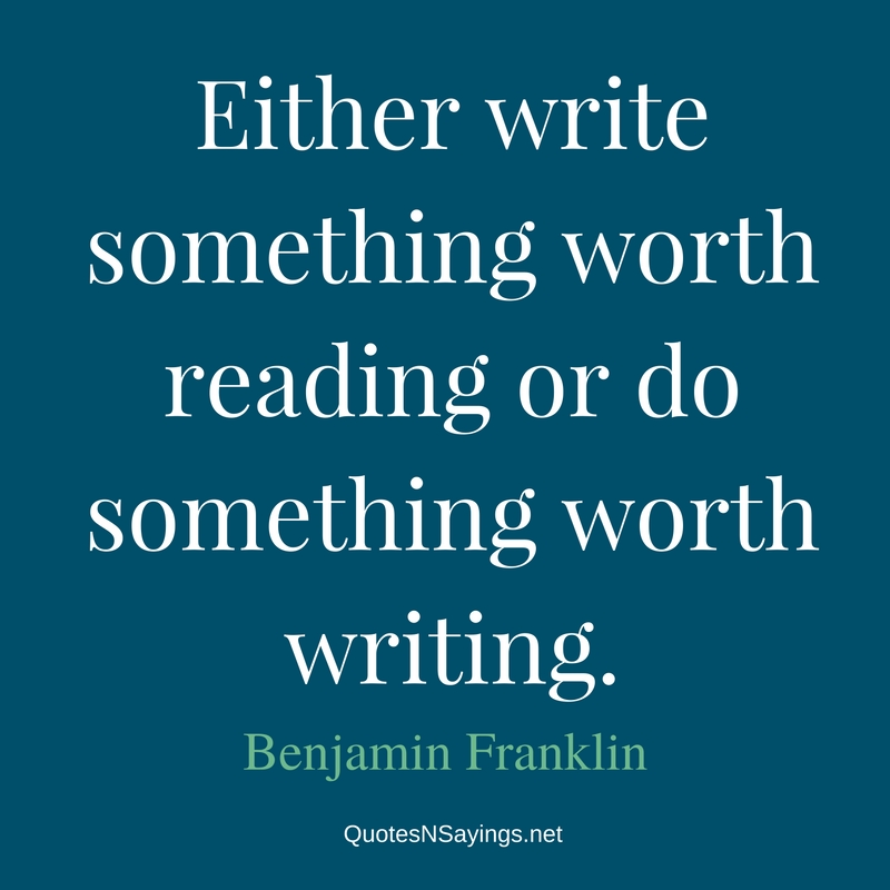 Either write something worth reading or do something worth writing. - Benjamin Franklin quote