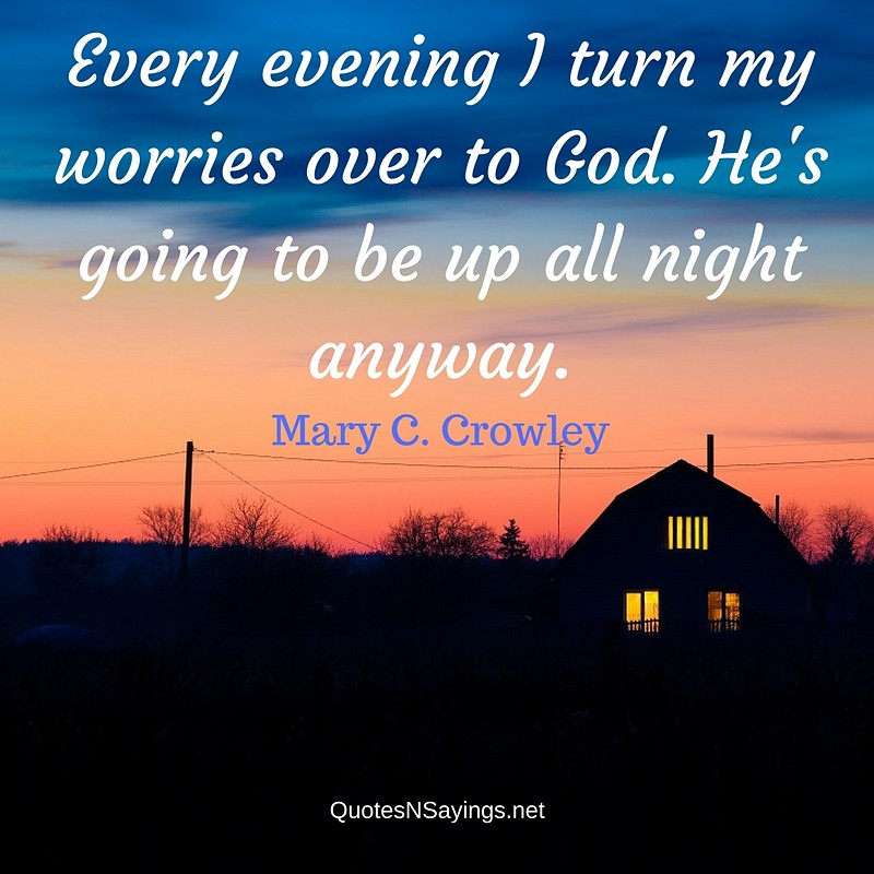 Every evening I turn my worries over to God. He's going to be up all night anyway. - Mary C. Crowley Quote