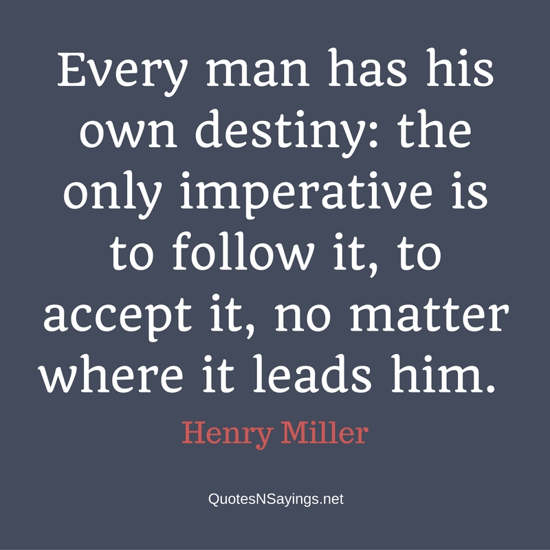 Every man has his own destiny: the only imperative is to follow it, to accept it, no matter where it leads him. - Henry Miller quote