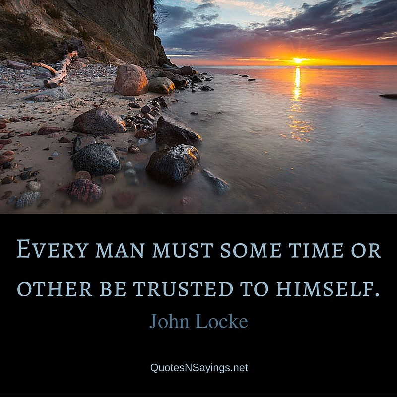 Every man must some time or other be trusted to himself ~ John Locke quote