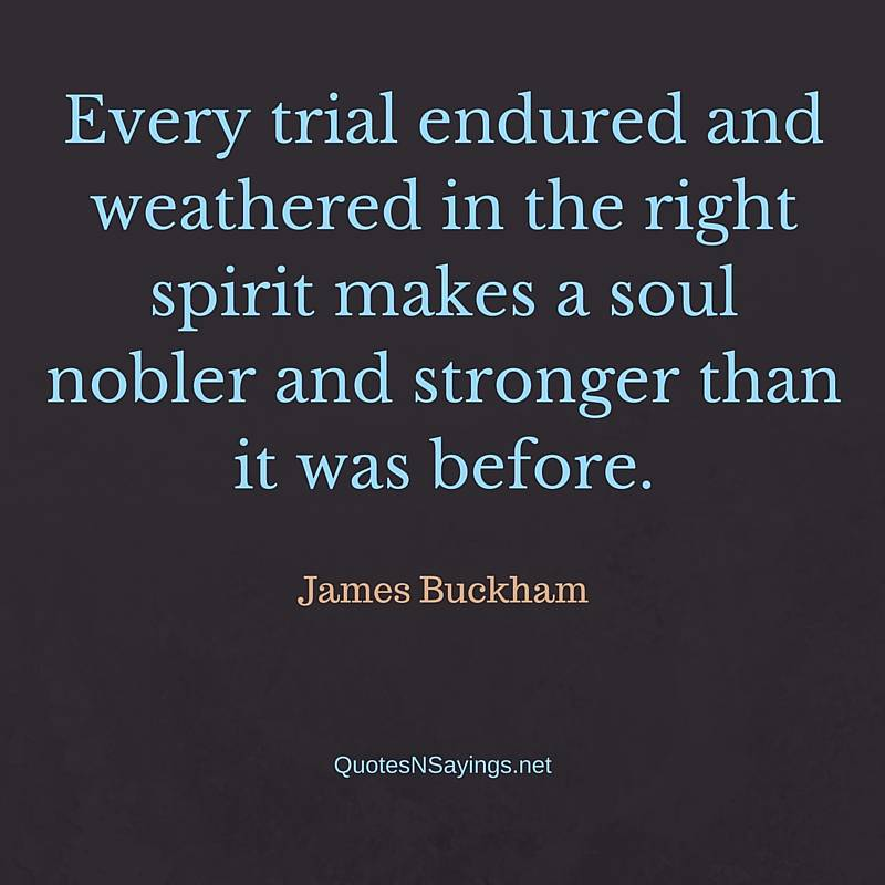 Every trial endured and weathered in the right spirit makes a soul nobler and stronger than it was before ~ James Buckham perseverance quote