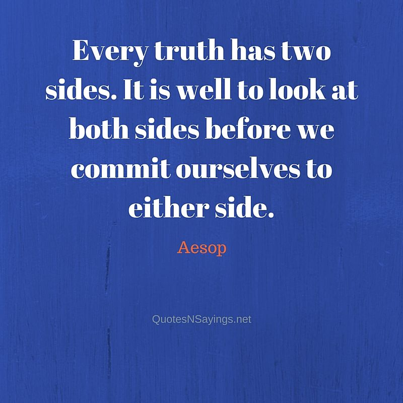Aesop quote - Every truth has two sides. It is well to look at both sides before we commit ourselves to either side