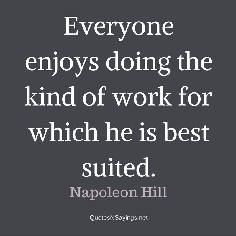 Everyone enjoys doing the kind of work for which he is best suited. - Napoleon Hill quote
