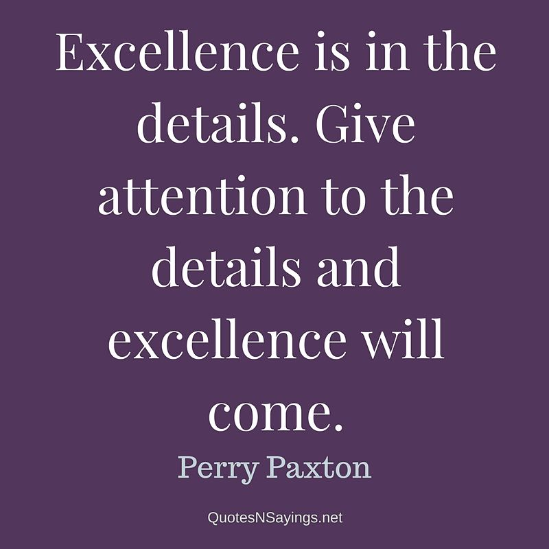 Excellence is in the details. Give attention to the details and excellence will come. - Perry Paxton quote