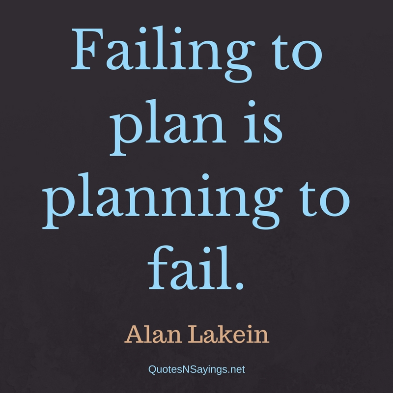 Failing to plan is planning to fail. - Alan Lakein Quote