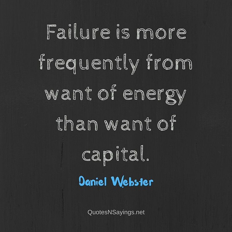 Failure is more frequently from want of energy than want of capital ~ Daniel Webster quote about failure