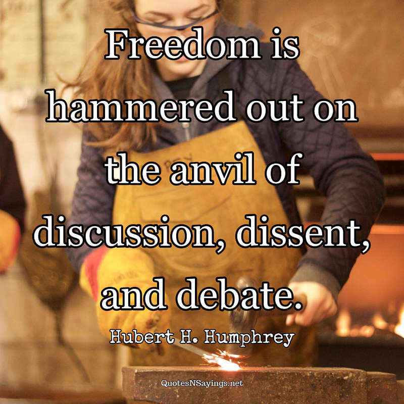 Freedom is hammered out on the anvil of discussion, dissent, and debate. - Hubert H. Humphrey quote