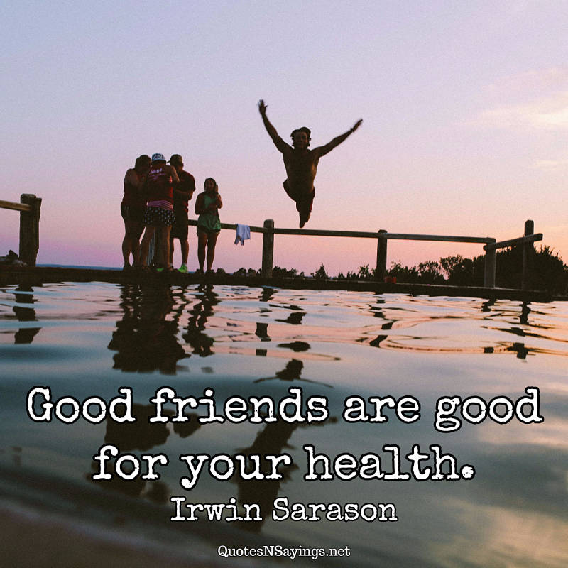 Good friends are good for your health. - Irwin Sarason quote