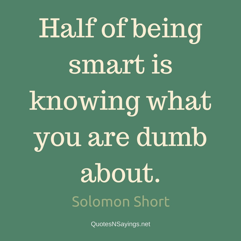 Half of being smart is knowing what you are dumb about. - Solomon Short quote