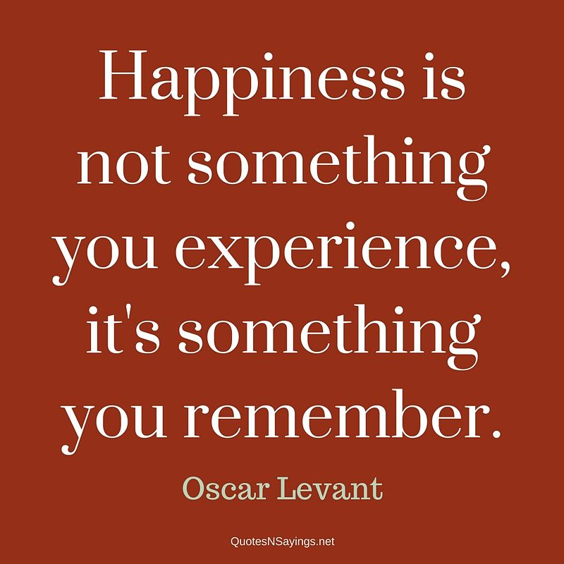 Oscar Levant quote - Happiness is not something ..