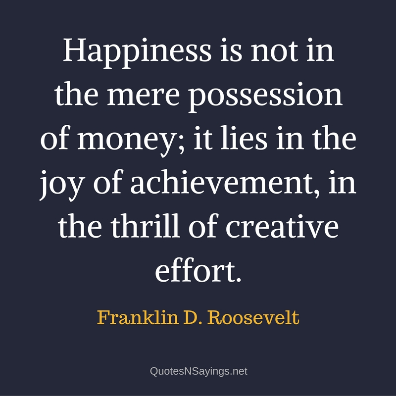 Happiness is not in the mere possession of money; it lies in the joy of achievement, in the thrill of creative effort. - Franklin D. Roosevelt quote