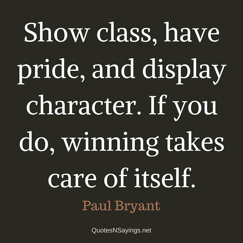 Paul Bryand Quote - Show class, have pride, and display character ...