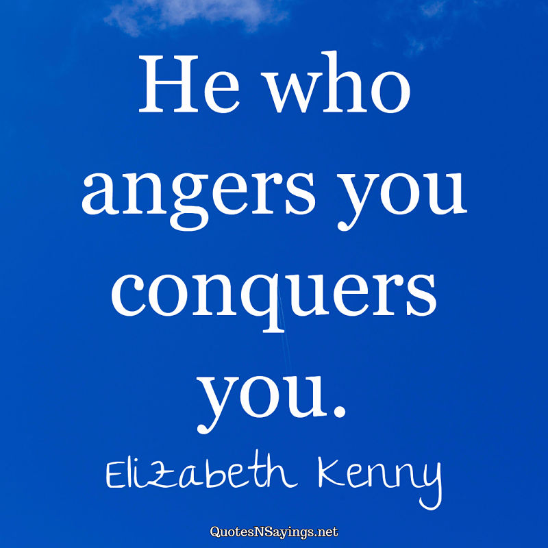 He who angers you conquers you. - Elizabeth Kenny quote