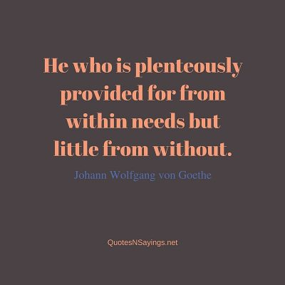 Johann Wolfgang von Goethe – He who is plenteously provided for ….