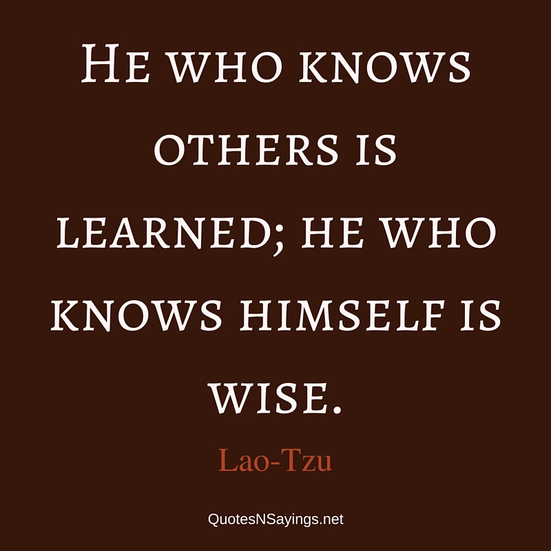 He who knows others is learned; he who knows himself is wise. - Lao-Tzu quote