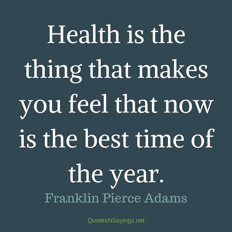 """""""Health is the thing that makes you feel that now is the best time of the year."""" - Franklin Pierce Adams quote"""