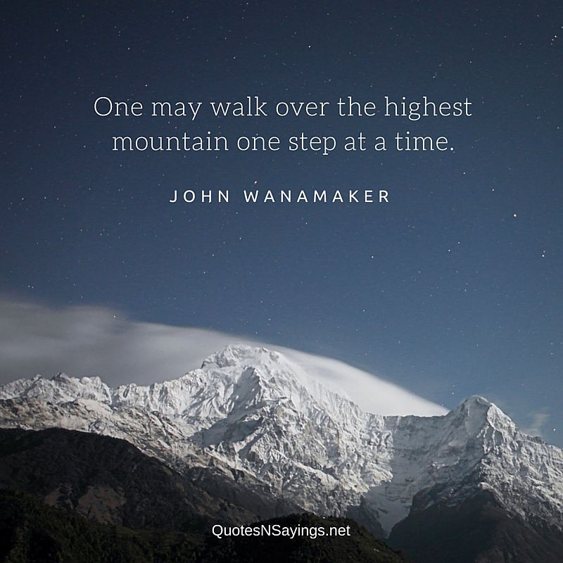 One may walk over the highest mountain one step at a time - John Wanamaker quote
