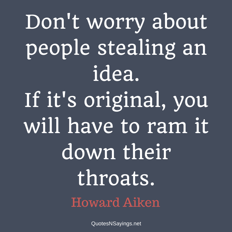Howard Aiken quote - Don't worry about people stealing an idea ...