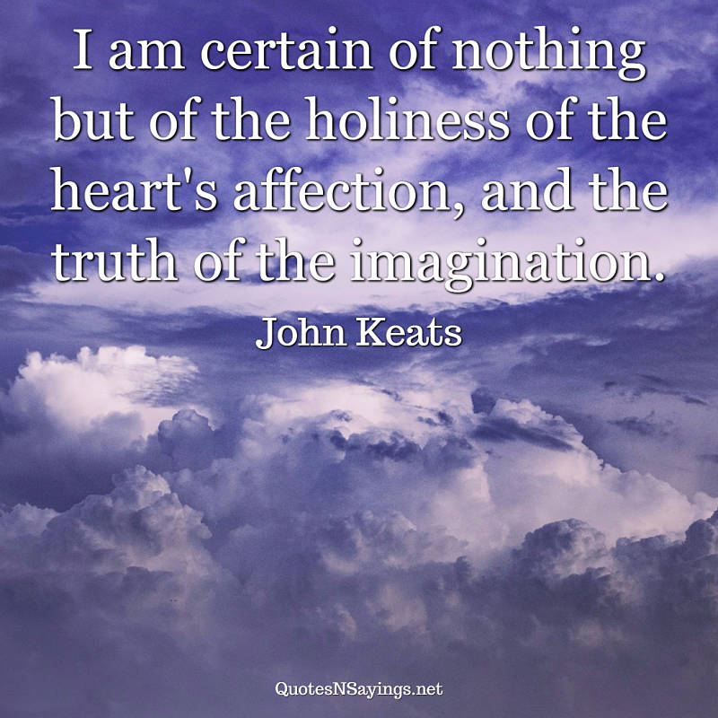 I am certain of nothing but of the holiness of the heart's affection, and the truth of the imagination. - John Keats quote