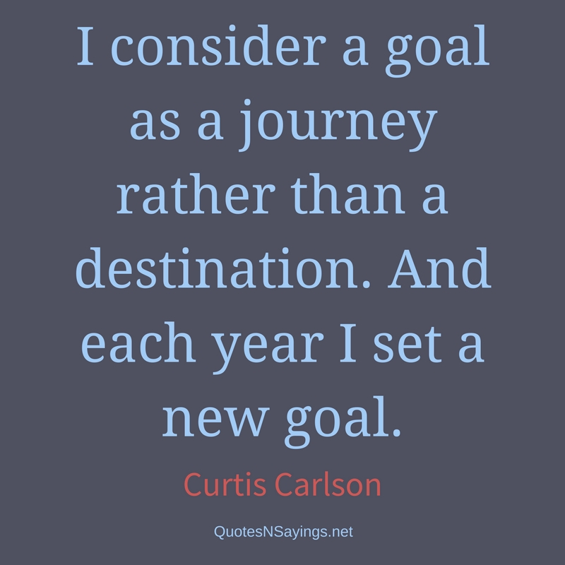 I consider a goal as a journey rather than a destination. And each year I set a new goal. - Curtis Carlson Quote