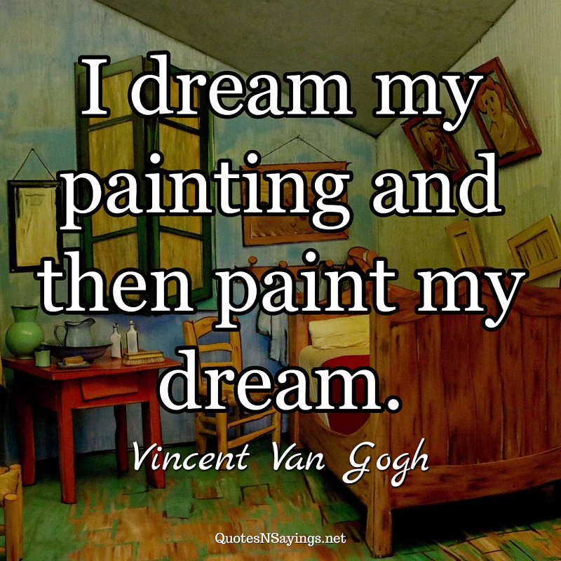 I dream my painting and then paint my dream. - Vincent Van Gogh quote