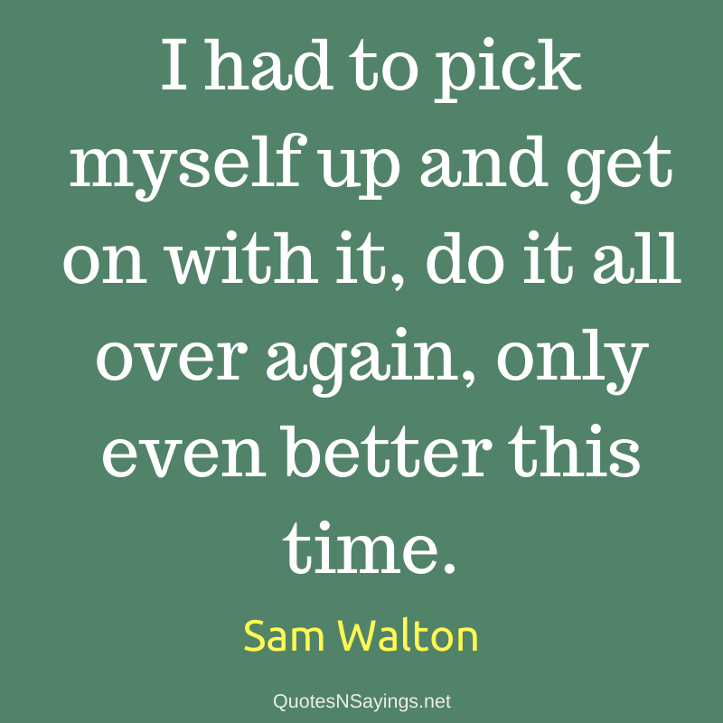 Sam Walton quote - I had to pick myself up and get on with it ...