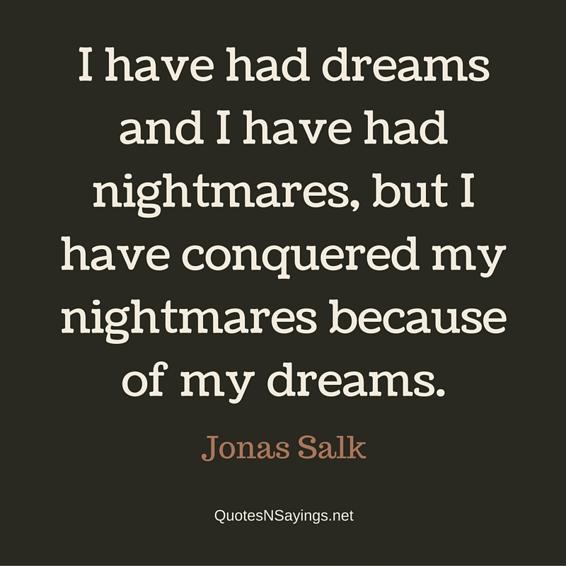 I have had dreams and I have had nightmares, but I have conquered my nightmares because of my dreams. - Jonas Salk quote