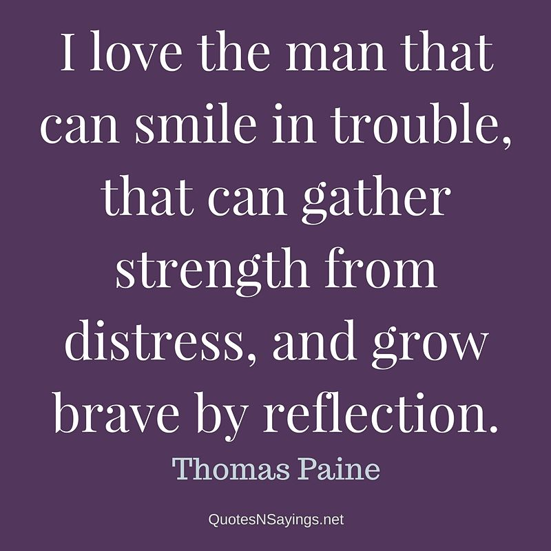 I love the man that can smile in trouble - Thomas Paine quote