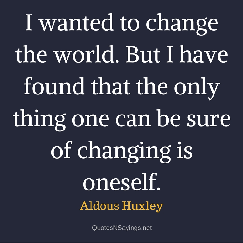 I wanted to change the world. But I have found that the only thing one can be sure of changing is oneself. - Aldous Huxley quote about self improvement.