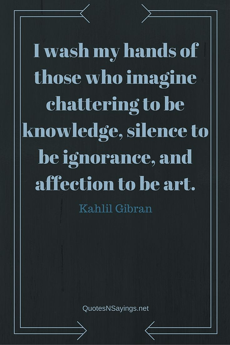 I wash my hands of those who imagine chattering to be knowledge, silence to be ignorance, and affection to be art - Kahlil Gibran quote