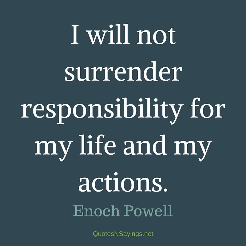 I will not surrender responsibility for my life and my actions. - Enoch Powell quote