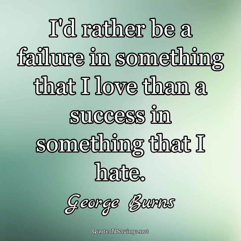 I'd rather be a failure in something that I love than a success in something that I hate. - George Burns quote