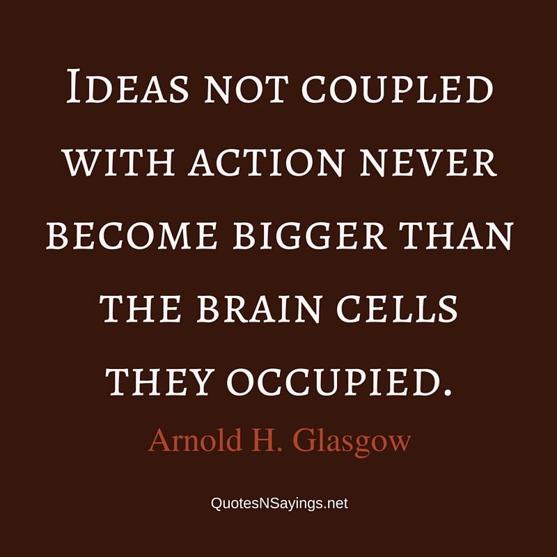 Ideas not coupled with action never become bigger than the brain cells they occupied. - Arnold H. Glasow quote