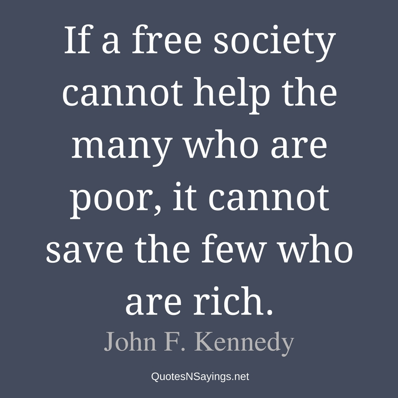If a free society cannot help the many who are poor, it cannot save the few who are rich. - John F. Kennedy quote