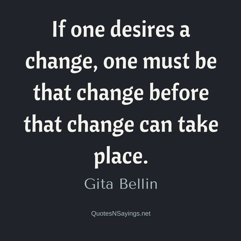 If one desires a change, one must be that change before that change can take place. - Gita Bellin quote