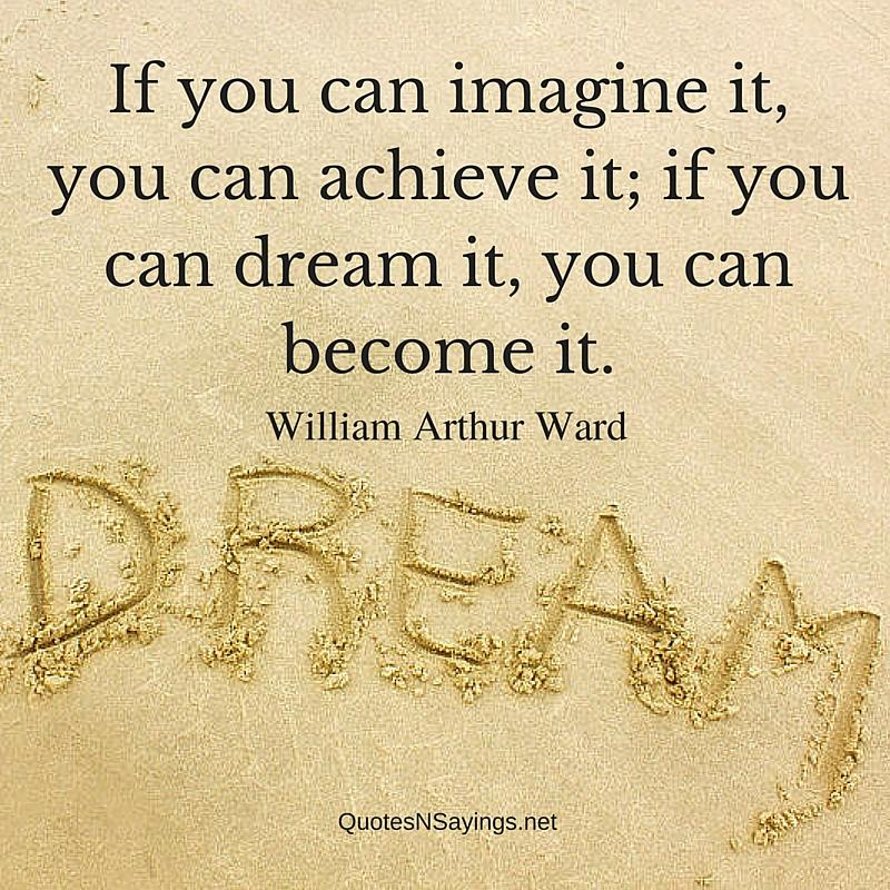 If you can imagine it, you can achieve it; if you can dream it, you can become it - Inspirational William Arthur Ward quote