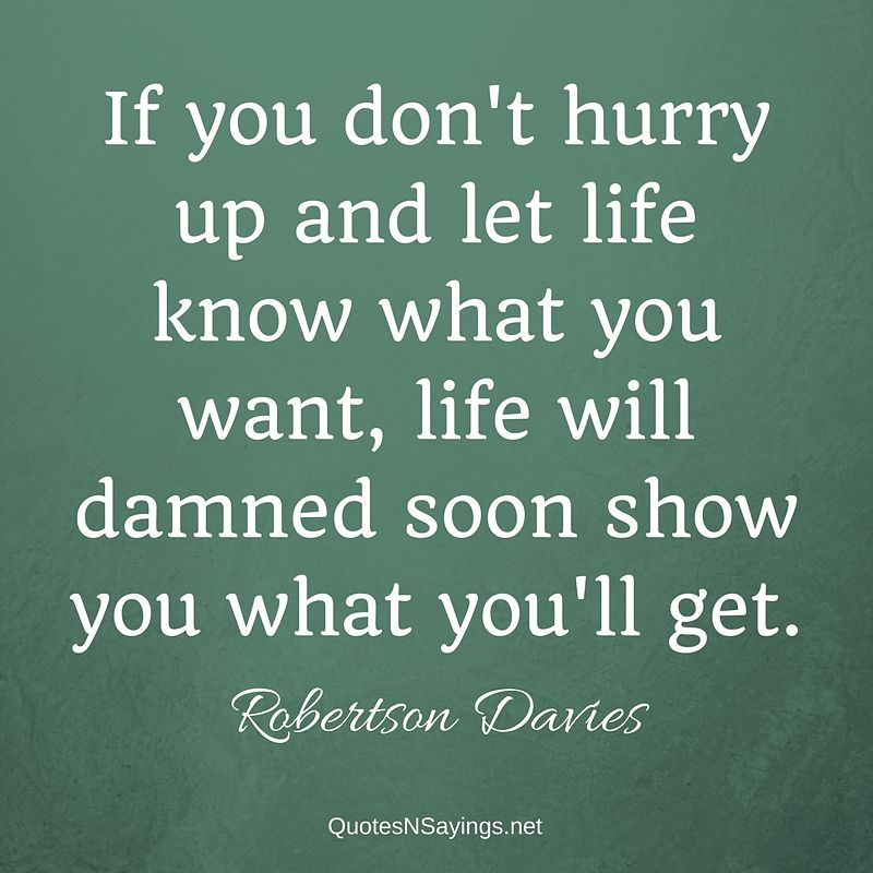 Robertson Davies quote - If you don't hurry up ...
