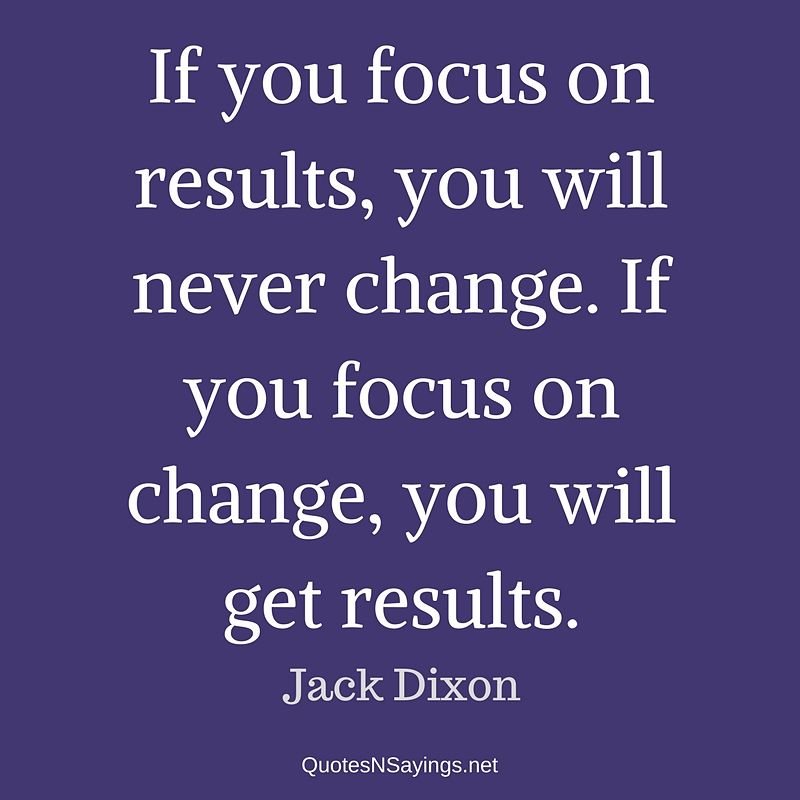 If you focus on results, you will never change. If you focus on change, you will get results. - Jack Dixon quote