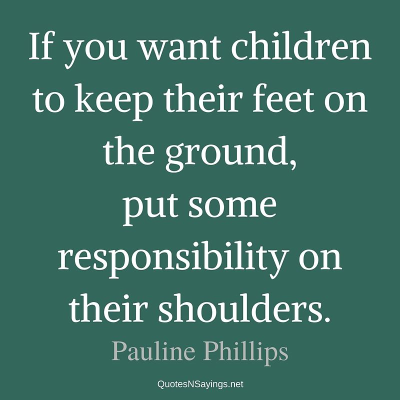 If you want children to keep their feet on the ground, put some responsibility on their shoulders. - Pauline Phillips quote