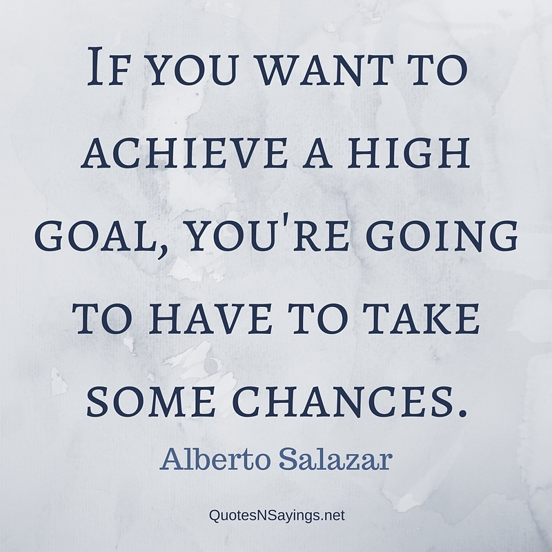 If you want to achieve a high goal, you're going to have to take some chances. - Alberto Salazar Quote
