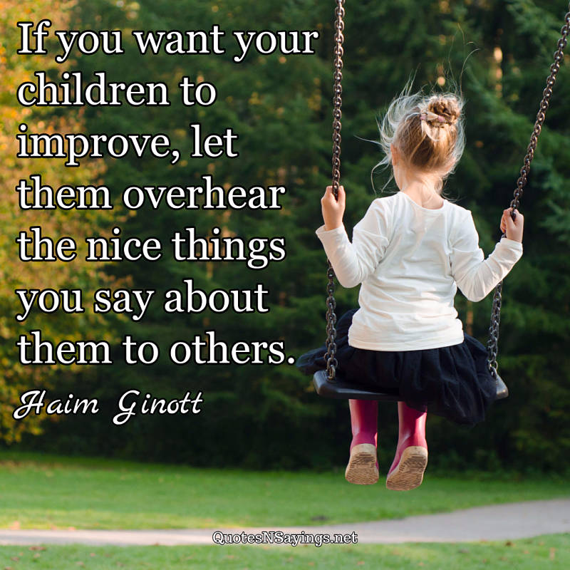 If you want your children to improve, let them overhear the nice things you say about them to others. - Haim Ginott quote