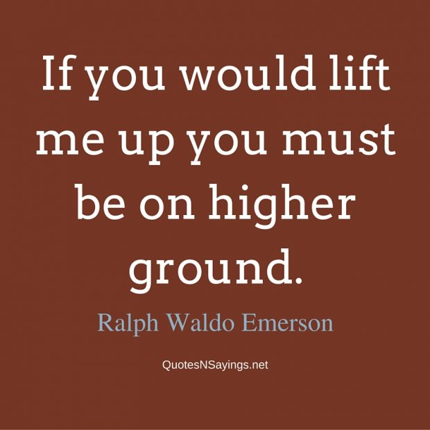 Ralph Waldo Emerson – If you would lift me up …