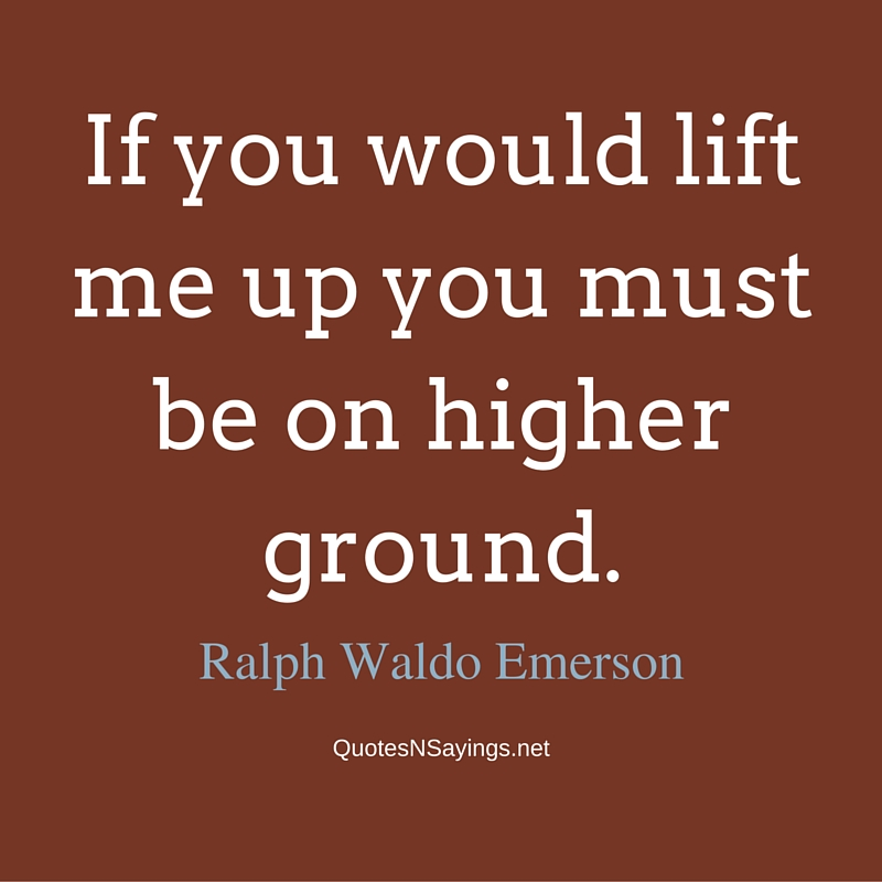 If you would lift me up you must be on higher ground. - Ralph Waldo Emerson Quote