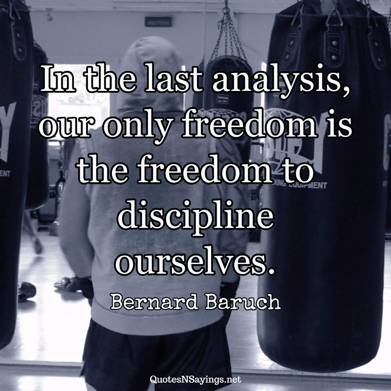In the last analysis, our only freedom is the freedom to discipline ourselves. - Bernard Baruch quote