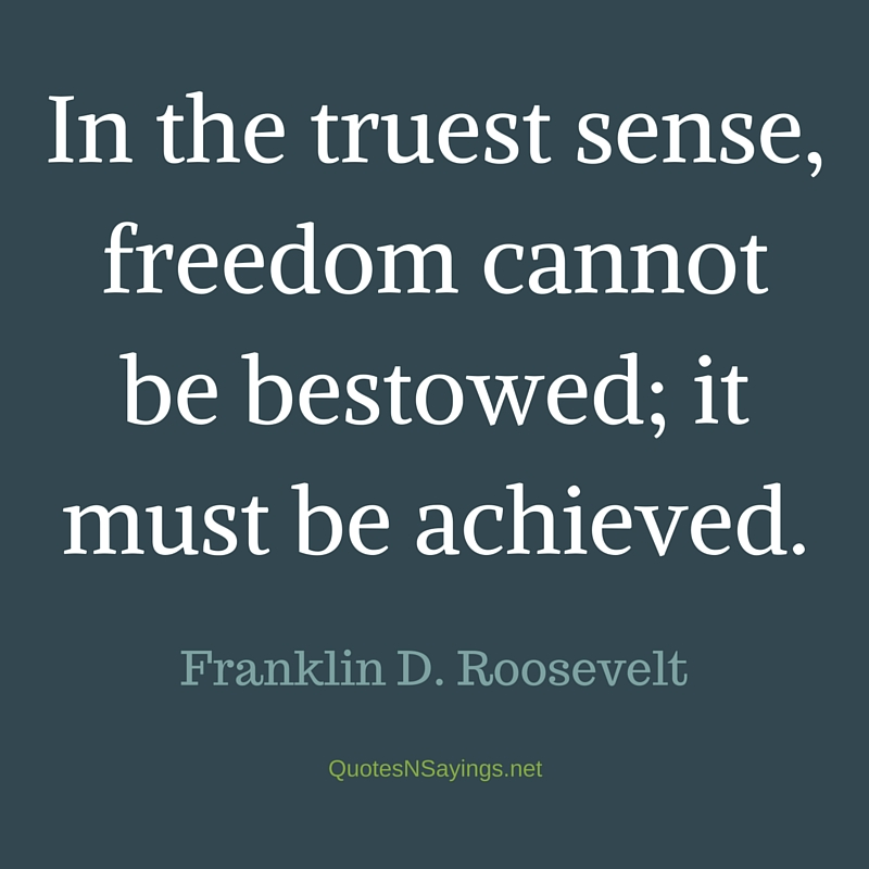 In the truest sense, freedom cannot be bestowed; it must be achieved. - Franklin D. Roosevelt quote